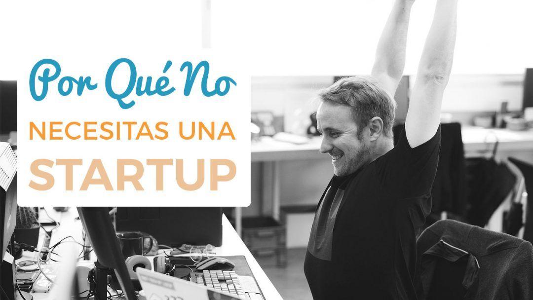 Por Qué No Necesitas Una Startup