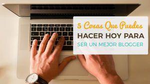 5 Cosas Que Puedes Hacer Hoy Para Ser Un Mejor Blogger